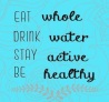 Eat whol drink water be active