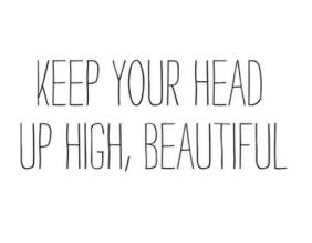 keep your head up high beautiful